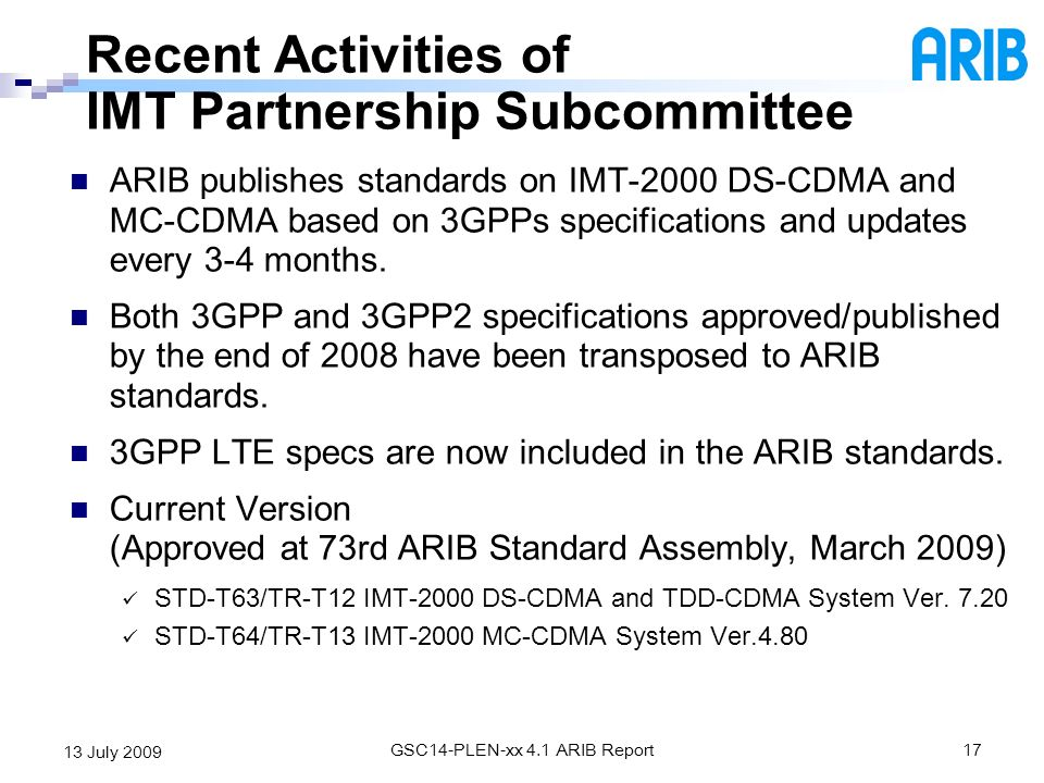 GSC14-PLEN-xx 4.1 ARIB Report17 13 July 2009 ARIB publishes standards on IMT-2000 DS-CDMA and MC-CDMA based on 3GPPs specifications and updates every
