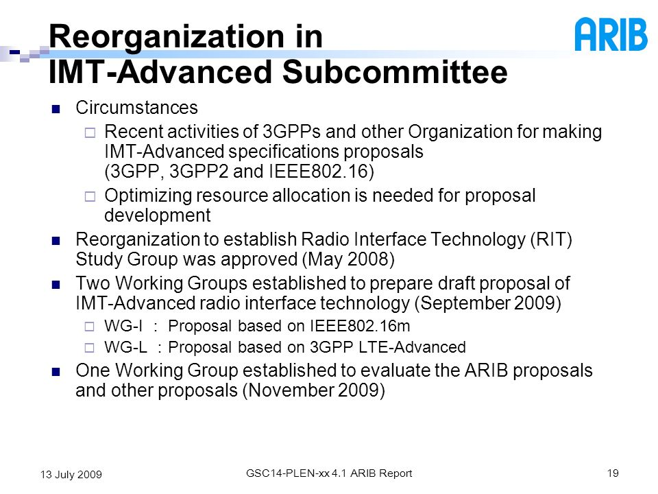 GSC14-PLEN-xx 4.1 ARIB Report19 13 July 2009 Reorganization in IMT-Advanced Subcommittee Circumstances Recent activities of 3GPPs and other Organizati
