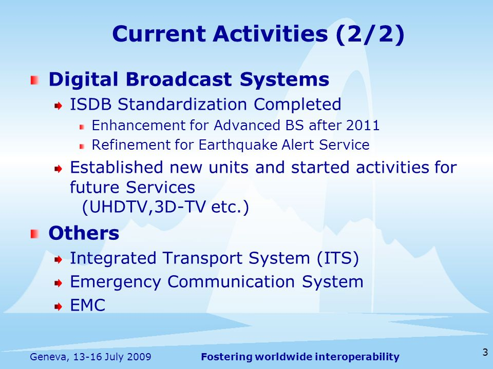Fostering worldwide interoperability 3 Geneva, 13-16 July 2009 Digital Broadcast Systems ISDB Standardization Completed Enhancement for Advanced BS af