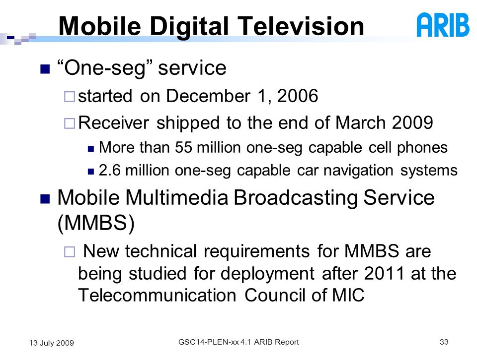 GSC14-PLEN-xx 4.1 ARIB Report33 13 July 2009 Mobile Digital Television One-seg service started on December 1, 2006 Receiver shipped to the end of Marc