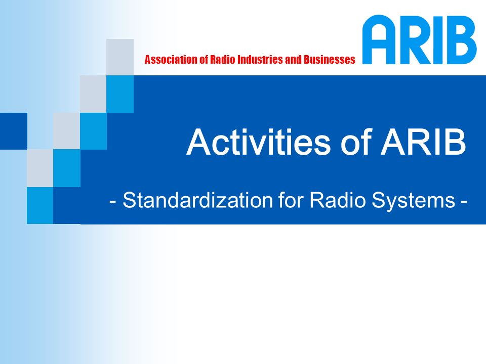 Association of Radio Industries and Businesses Activities of ARIB - Standardization for Radio Systems -
