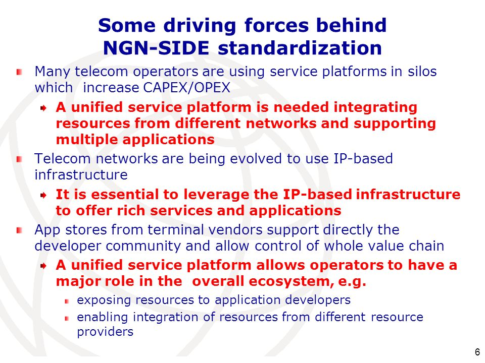 Some driving forces behind NGN-SIDE standardization Many telecom operators are using service platforms in silos which increase CAPEX/OPEX A unified se