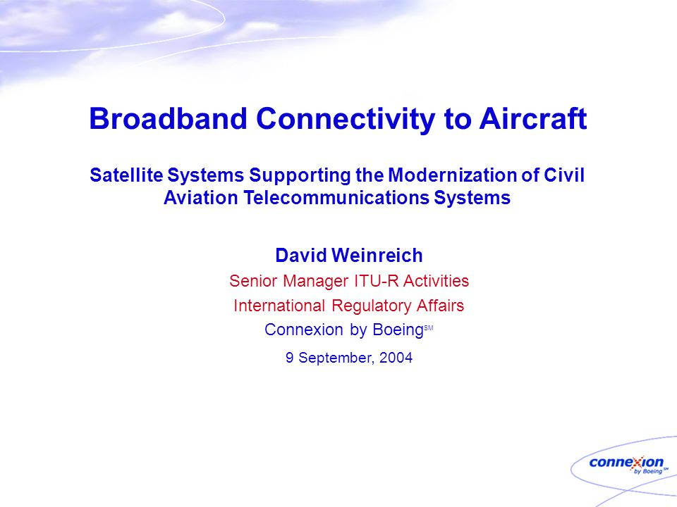 Broadband Connectivity to Aircraft Satellite Systems Supporting the Modernization of Civil Aviation Telecommunications Systems David Weinreich Senior