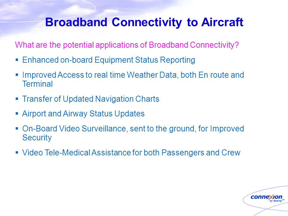 Broadband Connectivity to Aircraft What are the potential applications of Broadband Connectivity? Enhanced on-board Equipment Status Reporting Improve