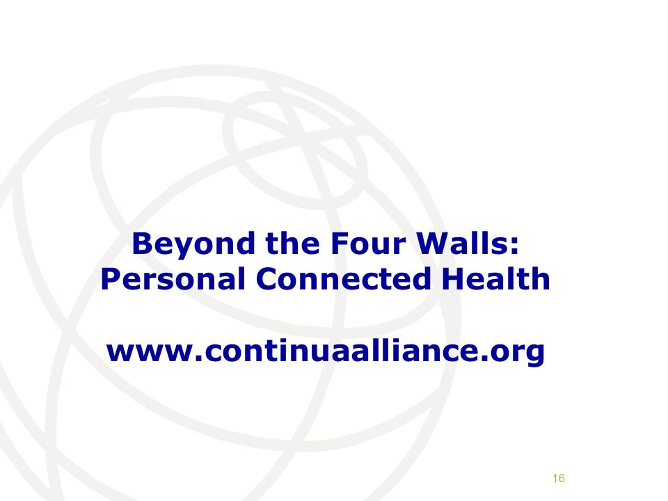 Beyond the Four Walls: Personal Connected Health www.continuaalliance.org 16