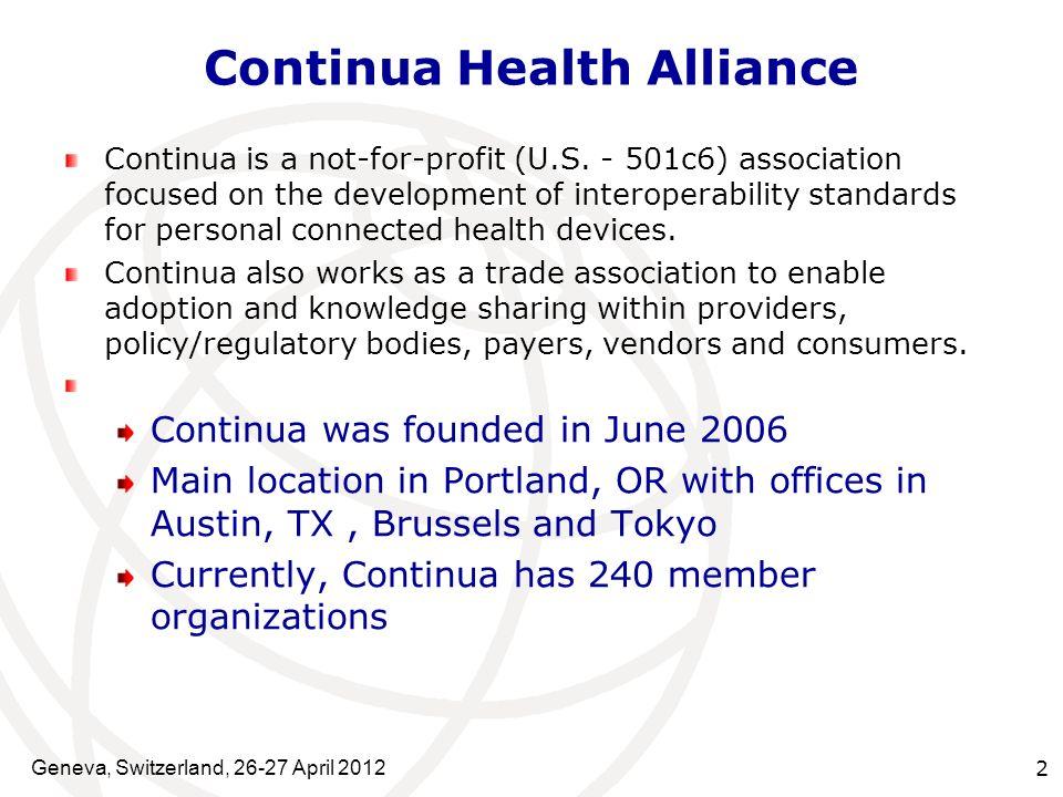 Geneva, Switzerland, 26-27 April 2012 2 Continua Health Alliance Continua is a not-for-profit (U.S.