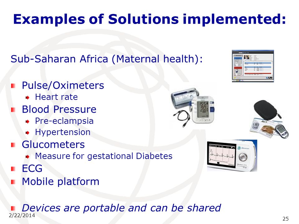 2/22/2014 25 Examples of Solutions implemented: Sub-Saharan Africa (Maternal health): Pulse/Oximeters Heart rate Blood Pressure Pre-eclampsia Hypertension Glucometers Measure for gestational Diabetes ECG Mobile platform Devices are portable and can be shared
