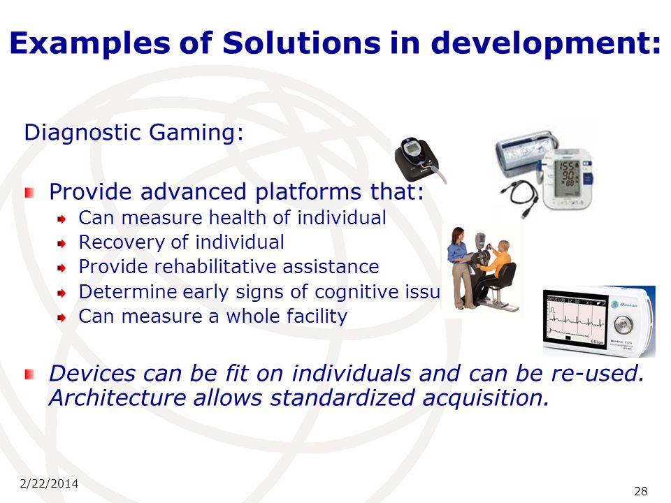 2/22/2014 28 Examples of Solutions in development: Diagnostic Gaming: Provide advanced platforms that: Can measure health of individual Recovery of in