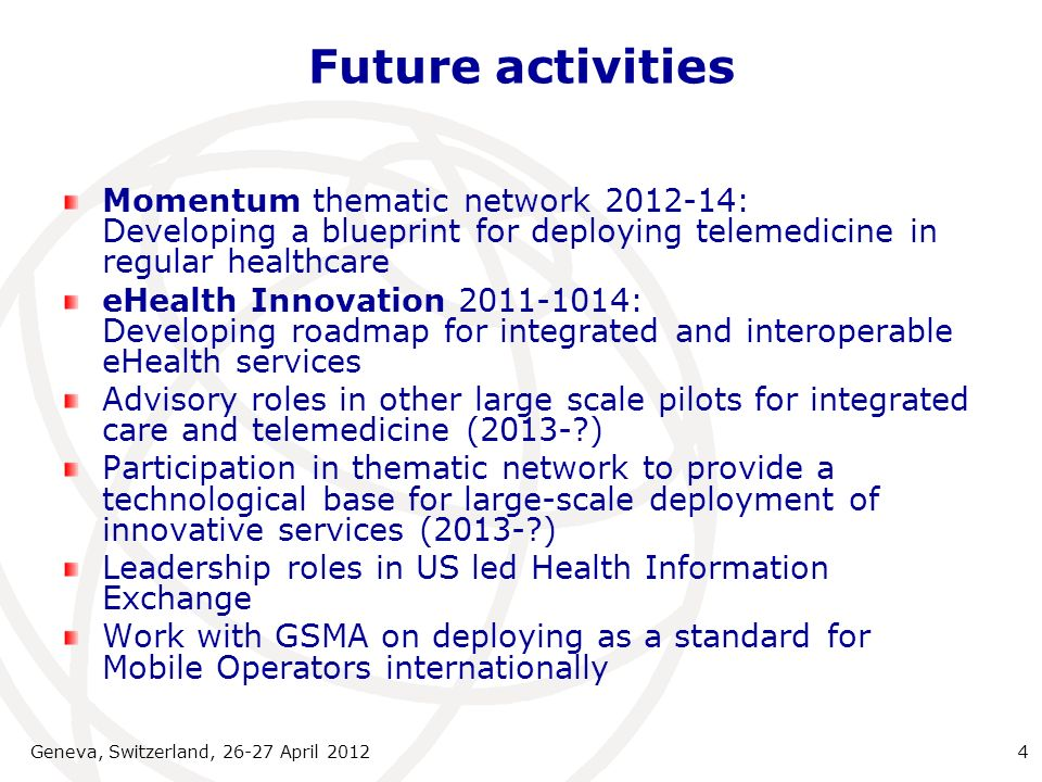 Future activities Momentum thematic network 2012-14: Developing a blueprint for deploying telemedicine in regular healthcare eHealth Innovation 2011-1014: Developing roadmap for integrated and interoperable eHealth services Advisory roles in other large scale pilots for integrated care and telemedicine (2013- ) Participation in thematic network to provide a technological base for large-scale deployment of innovative services (2013- ) Leadership roles in US led Health Information Exchange Work with GSMA on deploying as a standard for Mobile Operators internationally Geneva, Switzerland, 26-27 April 20124
