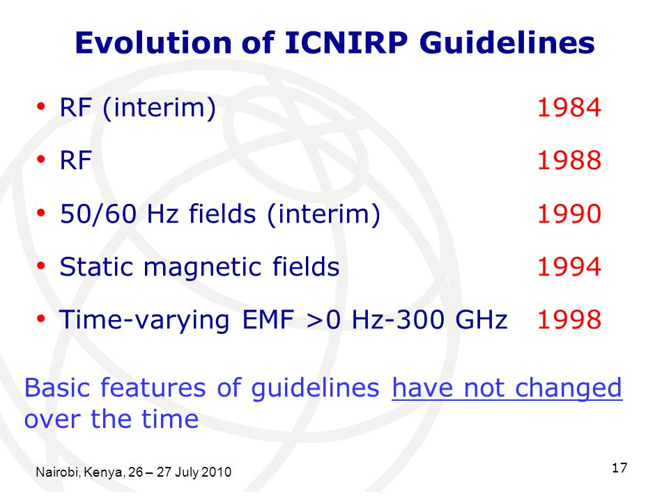 Nairobi, Kenya, 26 – 27 July 2010 17 Evolution of ICNIRP Guidelines RF (interim) 1984 RF 1988 50/60 Hz fields (interim) 1990 Static magnetic fields199