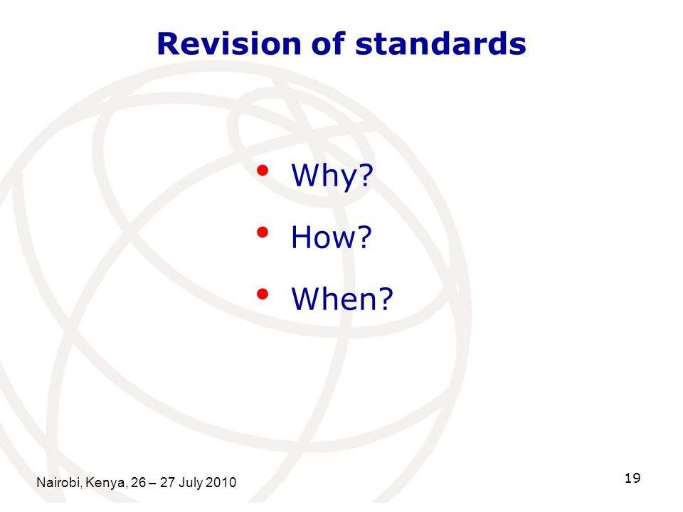 Nairobi, Kenya, 26 – 27 July 2010 19 Revision of standards Why? How? When?