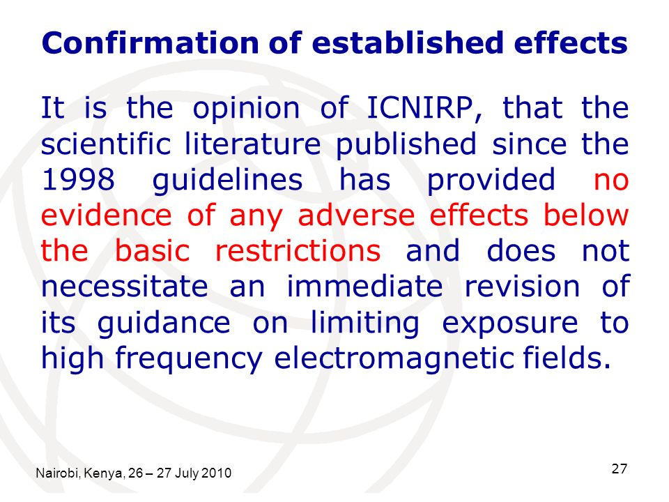 Nairobi, Kenya, 26 – 27 July 2010 27 Confirmation of established effects It is the opinion of ICNIRP, that the scientific literature published since t