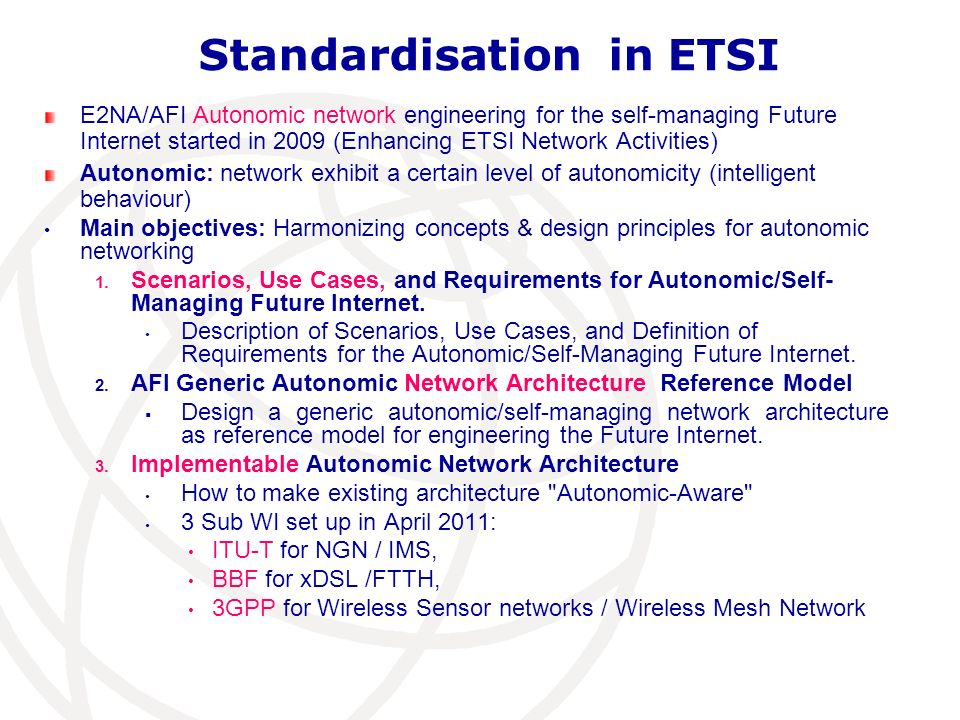 Standardisation in ETSI E2NA/AFI Autonomic network engineering for the self-managing Future Internet started in 2009 (Enhancing ETSI Network Activitie