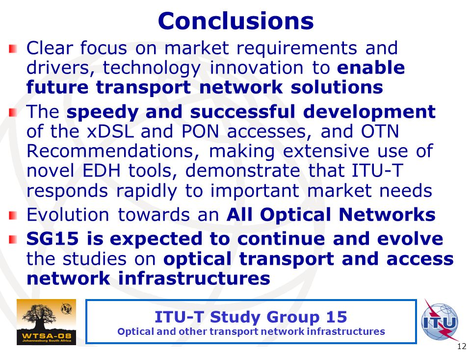 International Telecommunication Union 12 ITU-T Study Group 15 Optical and other transport network infrastructures Conclusions Clear focus on market requirements and drivers, technology innovation to enable future transport network solutions The speedy and successful development of the xDSL and PON accesses, and OTN Recommendations, making extensive use of novel EDH tools, demonstrate that ITU-T responds rapidly to important market needs Evolution towards an All Optical Networks SG15 is expected to continue and evolve the studies on optical transport and access network infrastructures