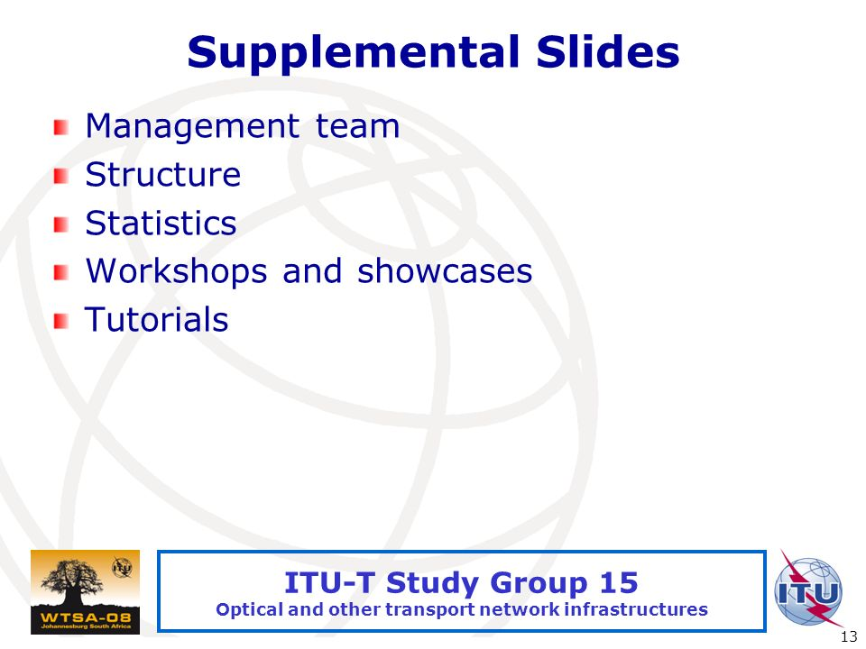 International Telecommunication Union 13 ITU-T Study Group 15 Optical and other transport network infrastructures Supplemental Slides Management team Structure Statistics Workshops and showcases Tutorials