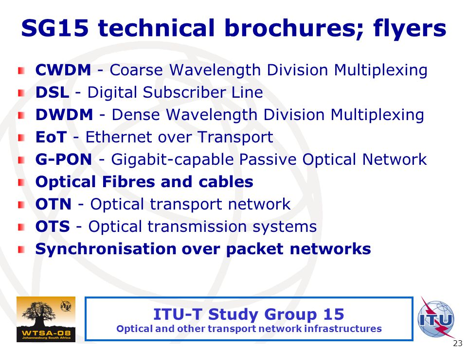 International Telecommunication Union 23 ITU-T Study Group 15 Optical and other transport network infrastructures SG15 technical brochures; flyers CWDM - Coarse Wavelength Division Multiplexing DSL - Digital Subscriber Line DWDM - Dense Wavelength Division Multiplexing EoT - Ethernet over Transport G-PON - Gigabit-capable Passive Optical Network Optical Fibres and cables OTN - Optical transport network OTS - Optical transmission systems Synchronisation over packet networks