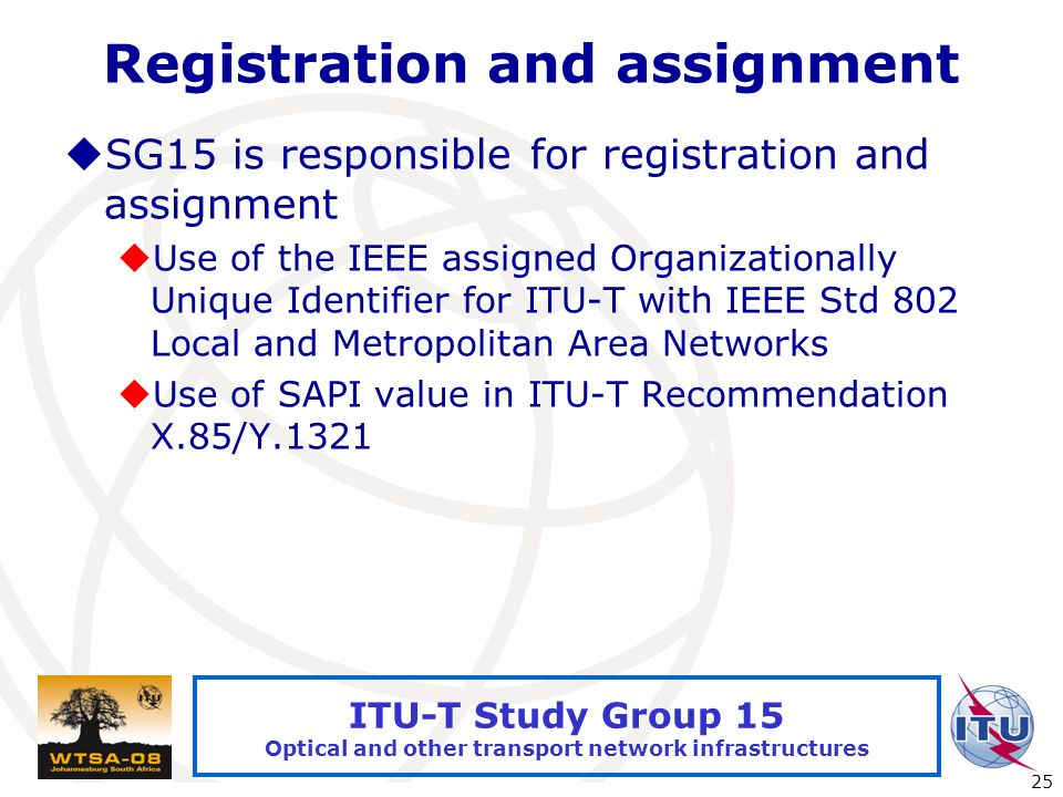 International Telecommunication Union 25 ITU-T Study Group 15 Optical and other transport network infrastructures Registration and assignment SG15 is responsible for registration and assignment Use of the IEEE assigned Organizationally Unique Identifier for ITU-T with IEEE Std 802 Local and Metropolitan Area Networks Use of SAPI value in ITU-T Recommendation X.85/Y.1321