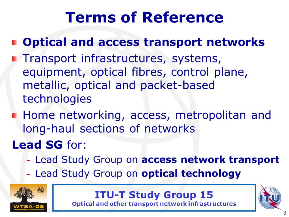 International Telecommunication Union 3 ITU-T Study Group 15 Optical and other transport network infrastructures Terms of Reference Optical and access transport networks Transport infrastructures, systems, equipment, optical fibres, control plane, metallic, optical and packet-based technologies Home networking, access, metropolitan and long-haul sections of networks Lead SG for: – Lead Study Group on access network transport – Lead Study Group on optical technology
