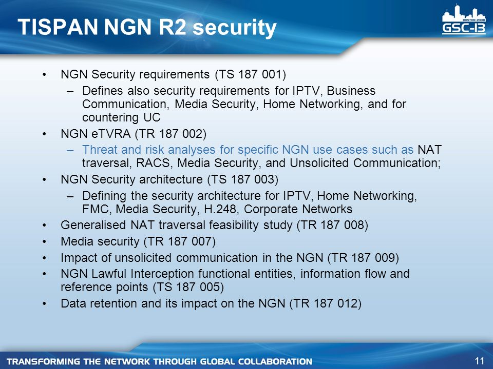 11 TISPAN NGN R2 security NGN Security requirements (TS 187 001) –Defines also security requirements for IPTV, Business Communication, Media Security,