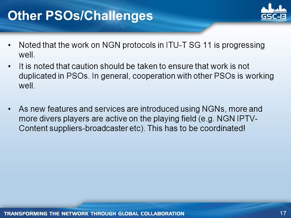 17 Other PSOs/Challenges Noted that the work on NGN protocols in ITU-T SG 11 is progressing well. It is noted that caution should be taken to ensure t