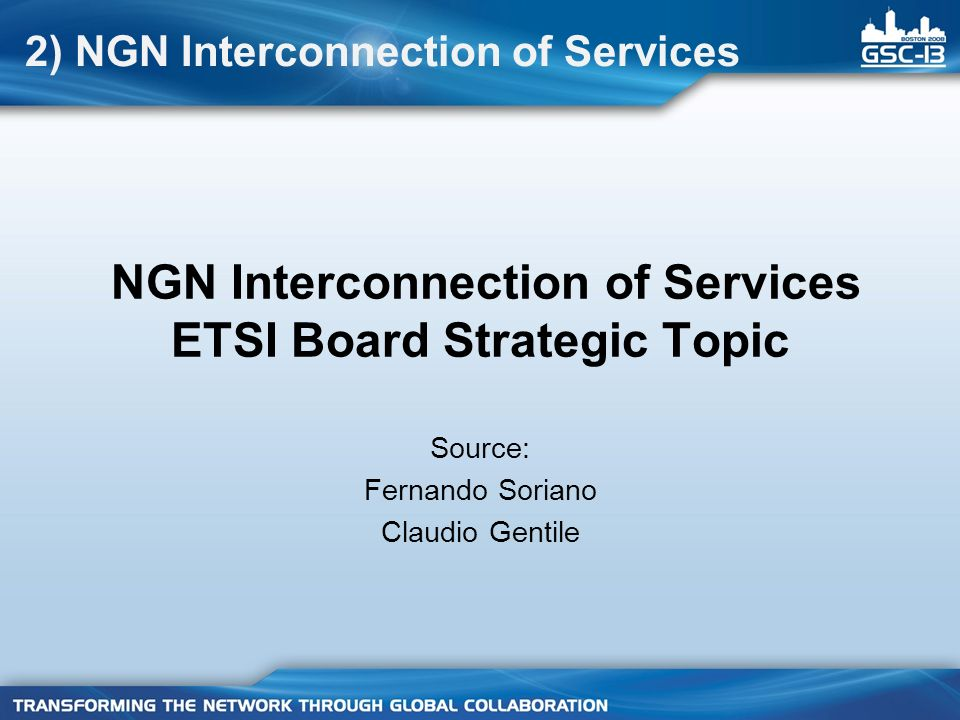 NGN Interconnection of Services ETSI Board Strategic Topic Source: Fernando Soriano Claudio Gentile 2) NGN Interconnection of Services