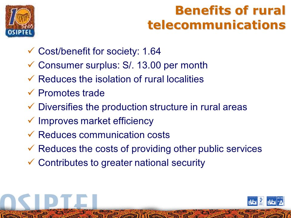 Benefits of rural telecommunications Cost/benefit for society: 1.64 Consumer surplus: S/. 13.00 per month Reduces the isolation of rural localities Pr