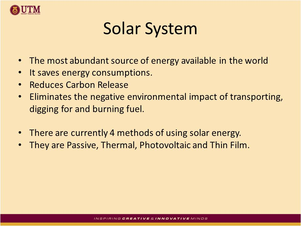 Solar System The most abundant source of energy available in the world It saves energy consumptions. Reduces Carbon Release Eliminates the negative en