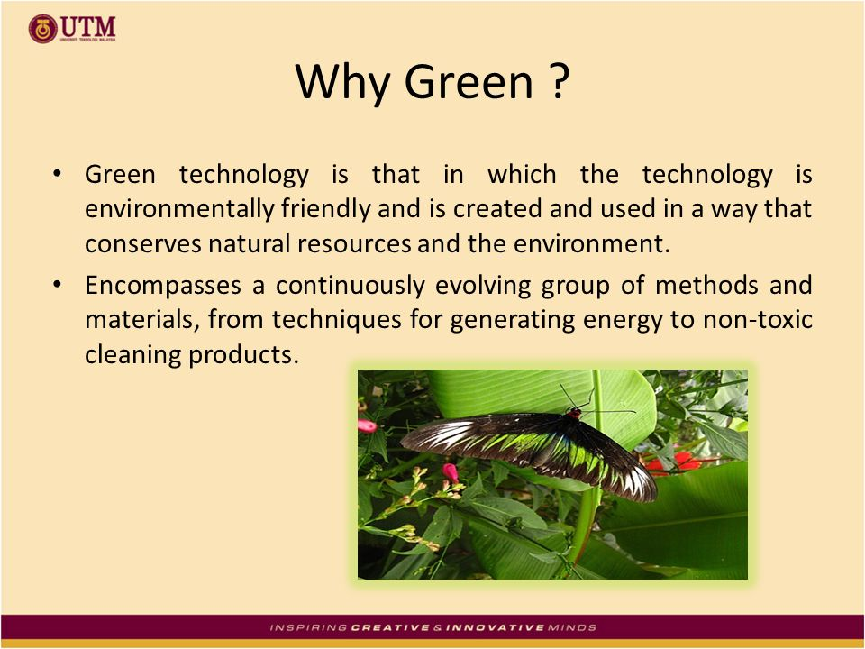 Why Green ? Green technology is that in which the technology is environmentally friendly and is created and used in a way that conserves natural resou
