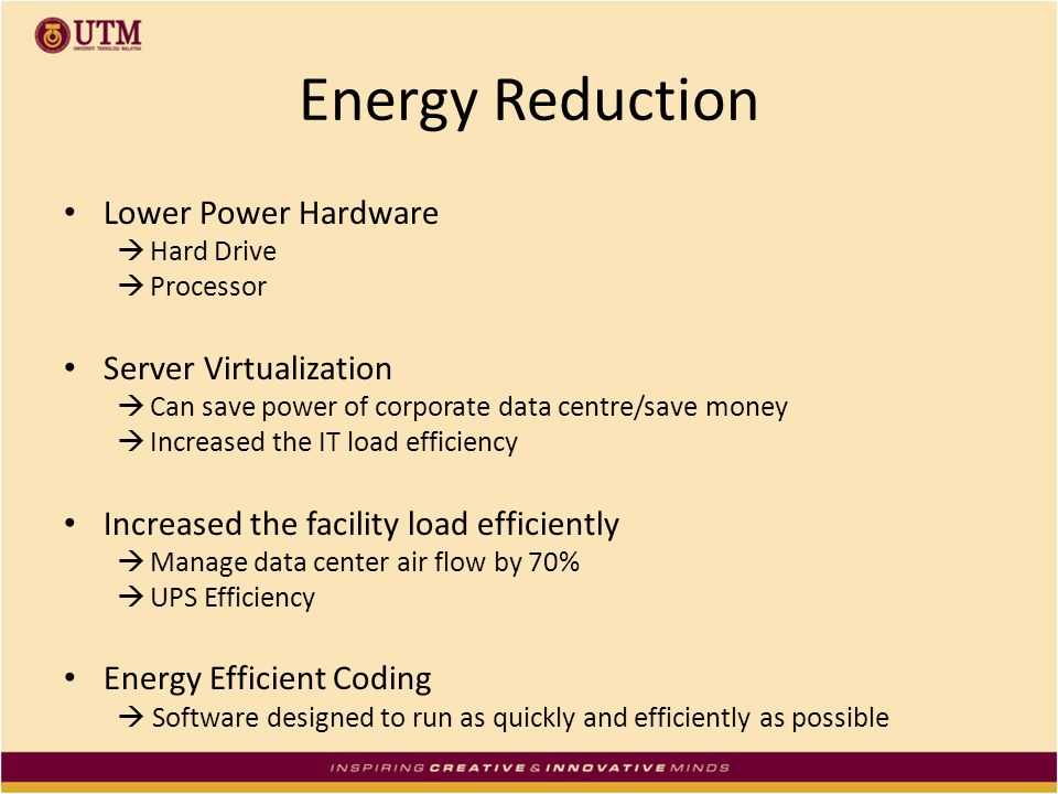 Energy Reduction Lower Power Hardware Hard Drive Processor Server Virtualization Can save power of corporate data centre/save money Increased the IT l