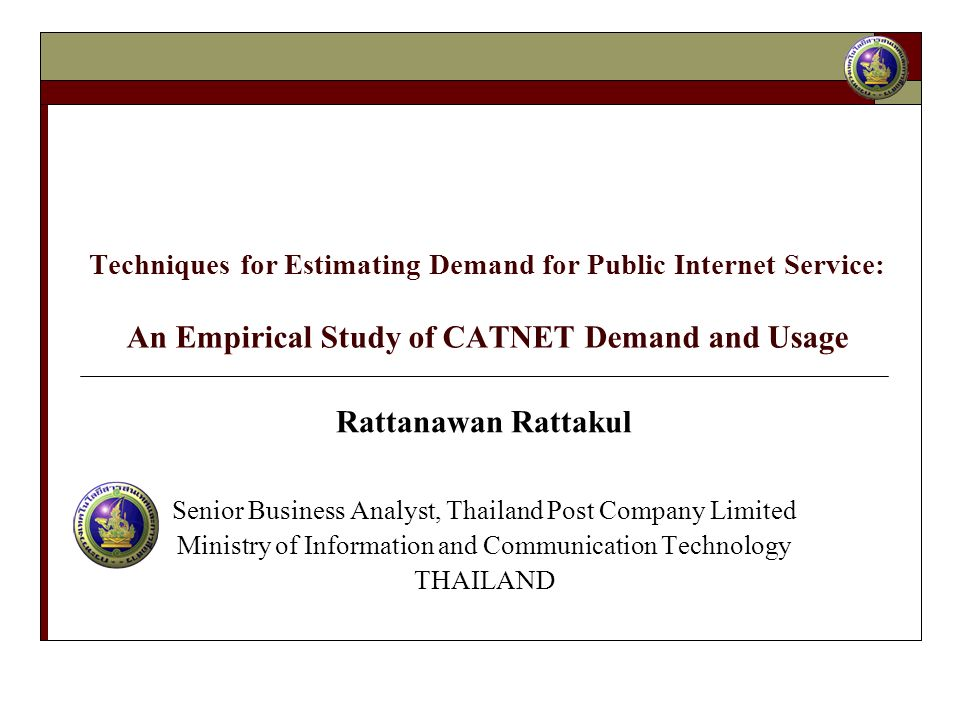 Techniques for Estimating Demand for Public Internet Service: An Empirical Study of CATNET Demand and Usage Rattanawan Rattakul Senior Business Analyst, Thailand Post Company Limited Ministry of Information and Communication Technology THAILAND