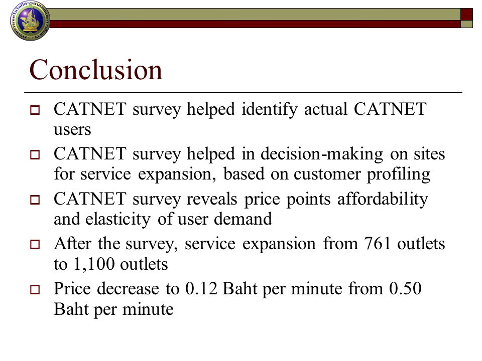Conclusion CATNET survey helped identify actual CATNET users CATNET survey helped in decision-making on sites for service expansion, based on customer profiling CATNET survey reveals price points affordability and elasticity of user demand After the survey, service expansion from 761 outlets to 1,100 outlets Price decrease to 0.12 Baht per minute from 0.50 Baht per minute