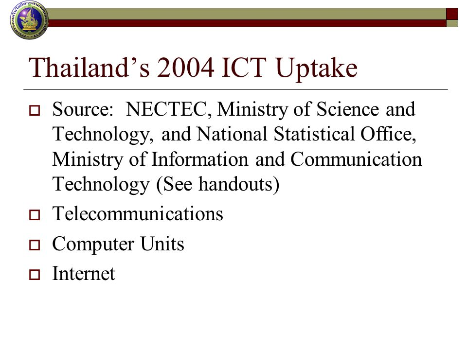 Thailands 2004 ICT Uptake Source: NECTEC, Ministry of Science and Technology, and National Statistical Office, Ministry of Information and Communication Technology (See handouts) Telecommunications Computer Units Internet