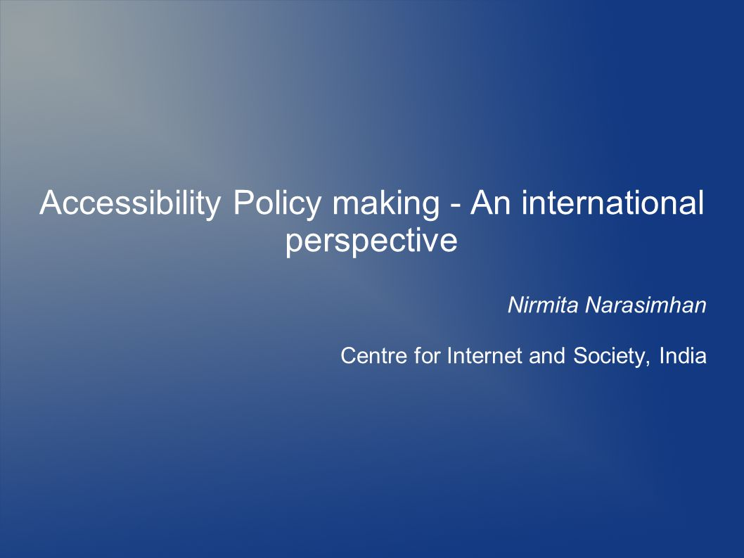 Accessibility Policy making - An international perspective Nirmita Narasimhan Centre for Internet and Society, India