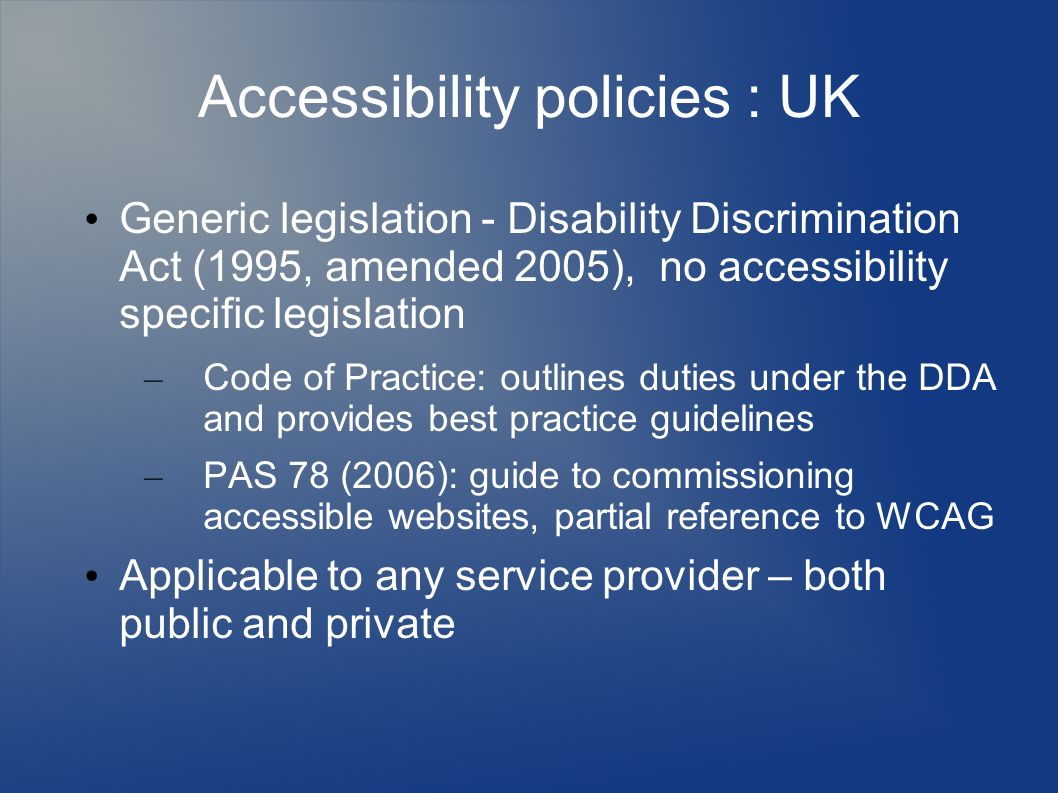 Accessibility policies : UK Generic legislation - Disability Discrimination Act (1995, amended 2005), no accessibility specific legislation – Code of Practice: outlines duties under the DDA and provides best practice guidelines – PAS 78 (2006): guide to commissioning accessible websites, partial reference to WCAG Applicable to any service provider – both public and private