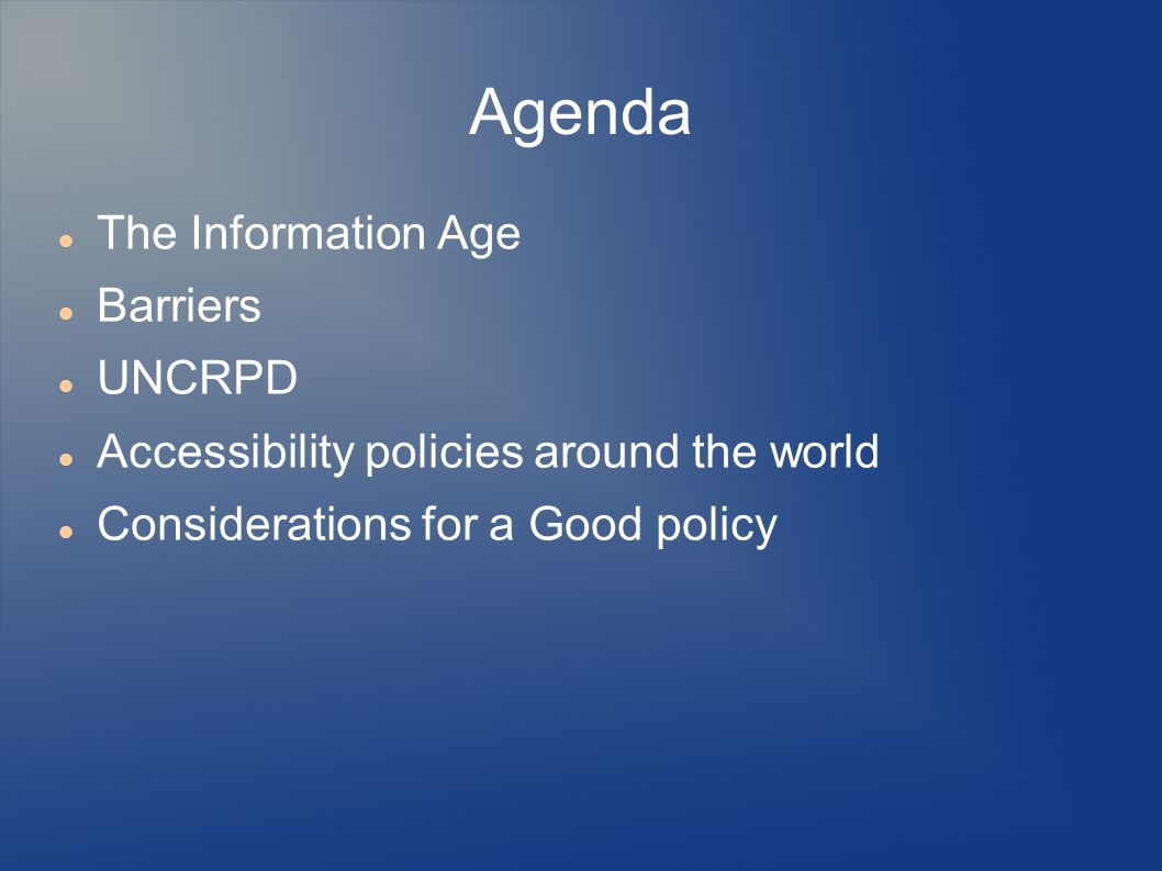 Agenda The Information Age Barriers UNCRPD Accessibility policies around the world Considerations for a Good policy