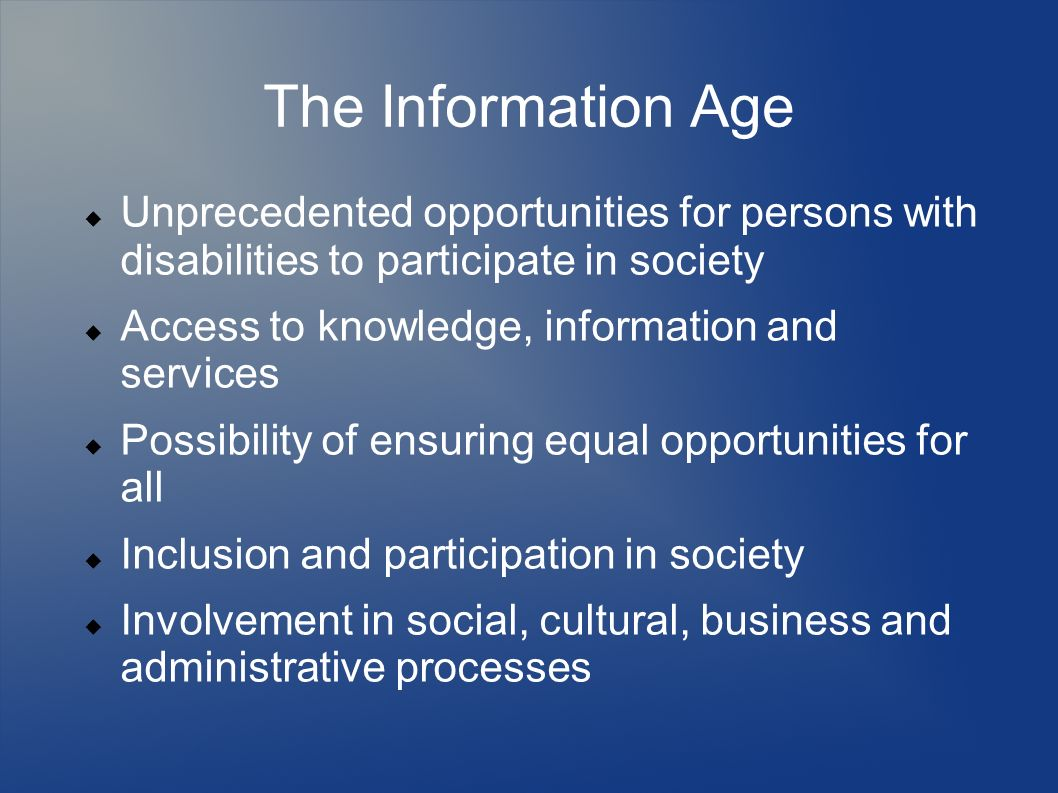 The Information Age Unprecedented opportunities for persons with disabilities to participate in society Access to knowledge, information and services Possibility of ensuring equal opportunities for all Inclusion and participation in society Involvement in social, cultural, business and administrative processes
