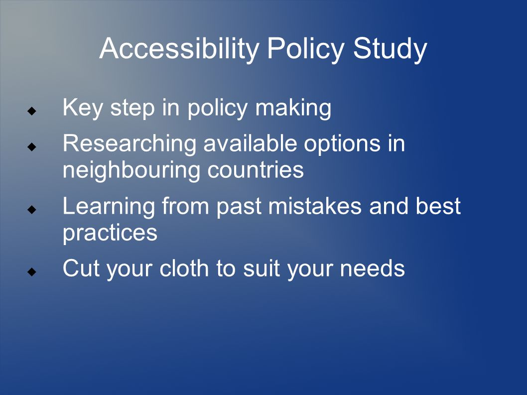 Accessibility Policy Study Key step in policy making Researching available options in neighbouring countries Learning from past mistakes and best practices Cut your cloth to suit your needs