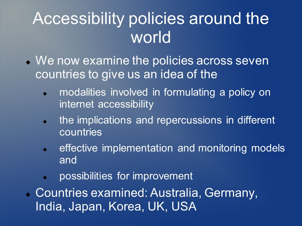 Accessibility policies around the world We now examine the policies across seven countries to give us an idea of the modalities involved in formulating a policy on internet accessibility the implications and repercussions in different countries effective implementation and monitoring models and possibilities for improvement Countries examined: Australia, Germany, India, Japan, Korea, UK, USA