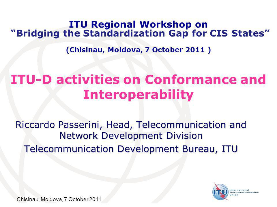 Chisinau, Moldova, 7 October 2011 ITU-D activities on Conformance and Interoperability Telecommunication and Network Development Division Riccardo Passerini, Head, Telecommunication and Network Development Division Telecommunication Development Bureau, ITU ITU Regional Workshop on Bridging the Standardization Gap for CIS States (Chisinau, Moldova, 7 October 2011 )