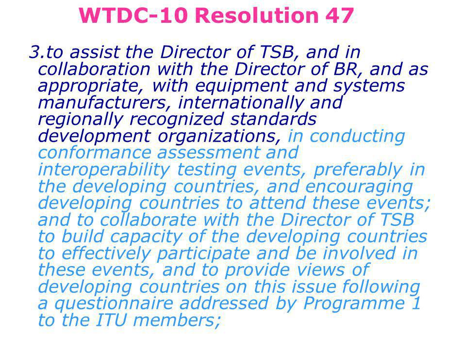 3.to assist the Director of TSB, and in collaboration with the Director of BR, and as appropriate, with equipment and systems manufacturers, internationally and regionally recognized standards development organizations, in conducting conformance assessment and interoperability testing events, preferably in the developing countries, and encouraging developing countries to attend these events; and to collaborate with the Director of TSB to build capacity of the developing countries to effectively participate and be involved in these events, and to provide views of developing countries on this issue following a questionnaire addressed by Programme 1 to the ITU members; WTDC-10 Resolution 47
