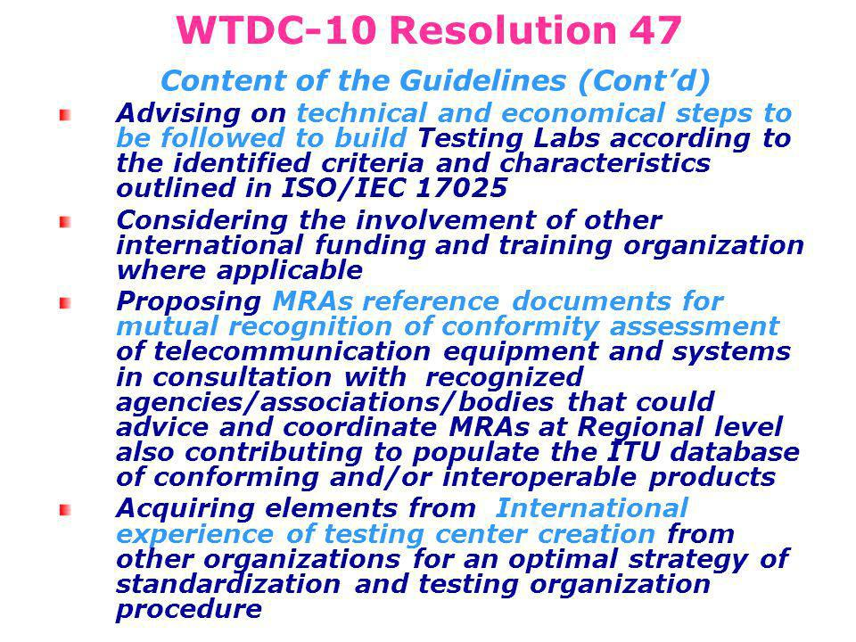 WTDC-10 Resolution 47 Content of the Guidelines (Contd) Advising on technical and economical steps to be followed to build Testing Labs according to the identified criteria and characteristics outlined in ISO/IEC Considering the involvement of other international funding and training organization where applicable Proposing MRAs reference documents for mutual recognition of conformity assessment of telecommunication equipment and systems in consultation with recognized agencies/associations/bodies that could advice and coordinate MRAs at Regional level also contributing to populate the ITU database of conforming and/or interoperable products Acquiring elements from International experience of testing center creation from other organizations for an optimal strategy of standardization and testing organization procedure