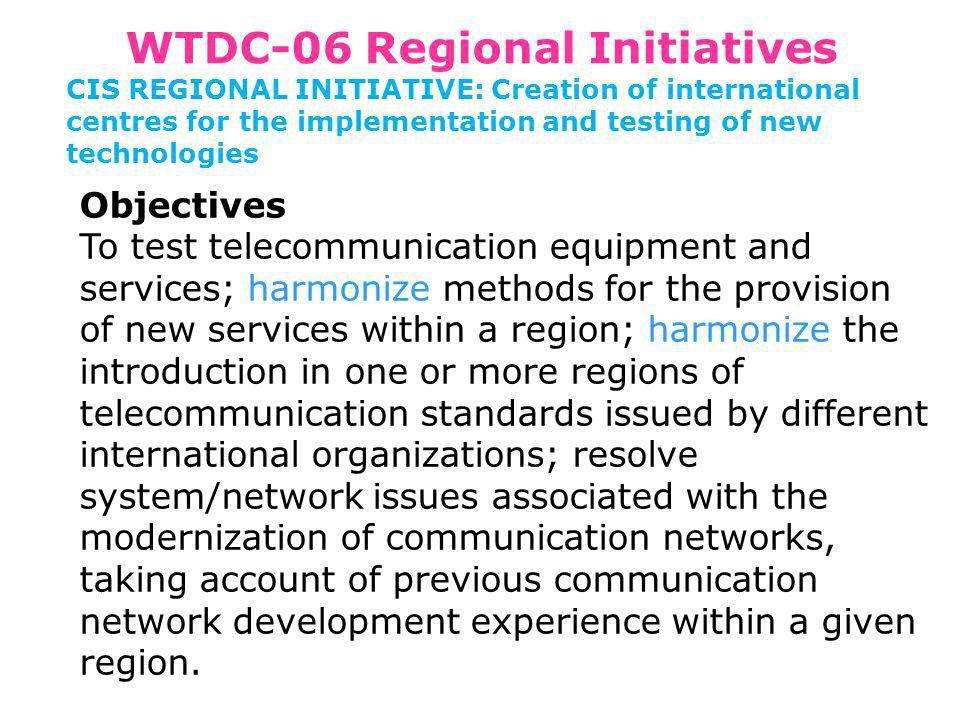 WTDC-06 Regional Initiatives CIS REGIONAL INITIATIVE: Creation of international centres for the implementation and testing of new technologies Objectives To test telecommunication equipment and services; harmonize methods for the provision of new services within a region; harmonize the introduction in one or more regions of telecommunication standards issued by different international organizations; resolve system/network issues associated with the modernization of communication networks, taking account of previous communication network development experience within a given region.