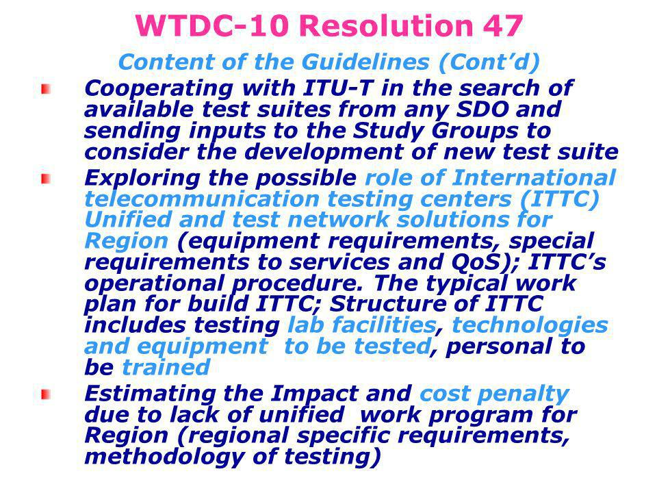 WTDC-10 Resolution 47 Content of the Guidelines (Contd) Cooperating with ITU-T in the search of available test suites from any SDO and sending inputs to the Study Groups to consider the development of new test suite Exploring the possible role of International telecommunication testing centers (ITTC) Unified and test network solutions for Region (equipment requirements, special requirements to services and QoS); ITTCs operational procedure.