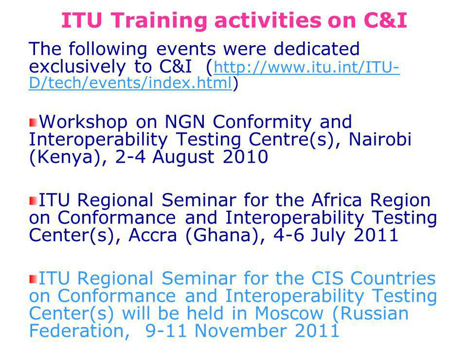 ITU Training activities on C&I The following events were dedicated exclusively to C&I (   D/tech/events/index.html)   D/tech/events/index.html Workshop on NGN Conformity and Interoperability Testing Centre(s), Nairobi (Kenya), 2-4 August 2010 ITU Regional Seminar for the Africa Region on Conformance and Interoperability Testing Center(s), Accra (Ghana), 4-6 July 2011 ITU Regional Seminar for the CIS Countries on Conformance and Interoperability Testing Center(s) will be held in Moscow (Russian Federation, 9-11 November 2011