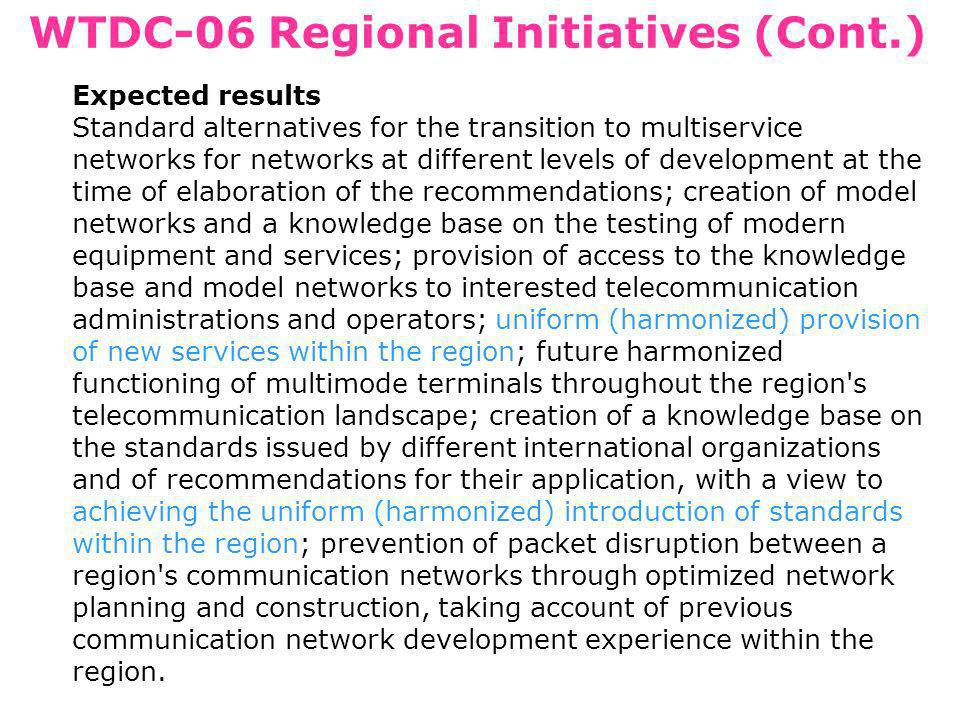 WTDC-06 Regional Initiatives (Cont.) Expected results Standard alternatives for the transition to multiservice networks for networks at different levels of development at the time of elaboration of the recommendations; creation of model networks and a knowledge base on the testing of modern equipment and services; provision of access to the knowledge base and model networks to interested telecommunication administrations and operators; uniform (harmonized) provision of new services within the region; future harmonized functioning of multimode terminals throughout the region s telecommunication landscape; creation of a knowledge base on the standards issued by different international organizations and of recommendations for their application, with a view to achieving the uniform (harmonized) introduction of standards within the region; prevention of packet disruption between a region s communication networks through optimized network planning and construction, taking account of previous communication network development experience within the region.