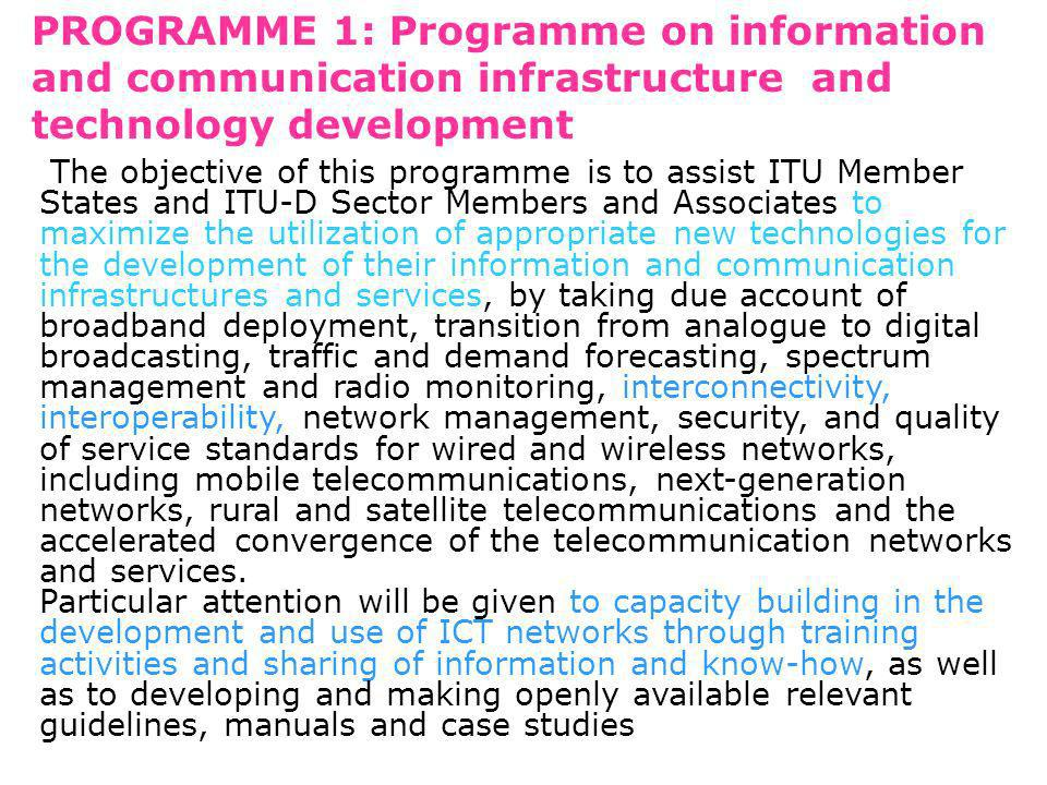 PROGRAMME 1: Programme on information and communication infrastructure and technology development The objective of this programme is to assist ITU Member States and ITU D Sector Members and Associates to maximize the utilization of appropriate new technologies for the development of their information and communication infrastructures and services, by taking due account of broadband deployment, transition from analogue to digital broadcasting, traffic and demand forecasting, spectrum management and radio monitoring, interconnectivity, interoperability, network management, security, and quality of service standards for wired and wireless networks, including mobile telecommunications, next-generation networks, rural and satellite telecommunications and the accelerated convergence of the telecommunication networks and services.