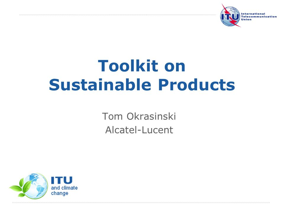 International Telecommunication Union Toolkit on Sustainable Products Tom Okrasinski Alcatel-Lucent