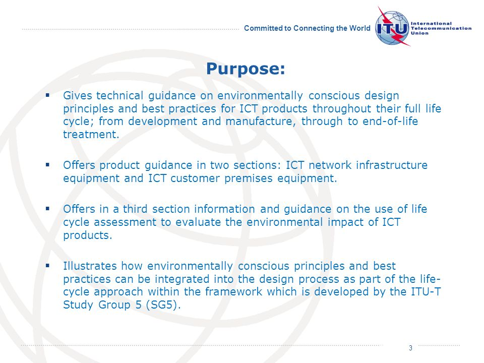 July 2011 Committed to Connecting the World Purpose: Gives technical guidance on environmentally conscious design principles and best practices for ICT products throughout their full life cycle; from development and manufacture, through to end-of-life treatment.