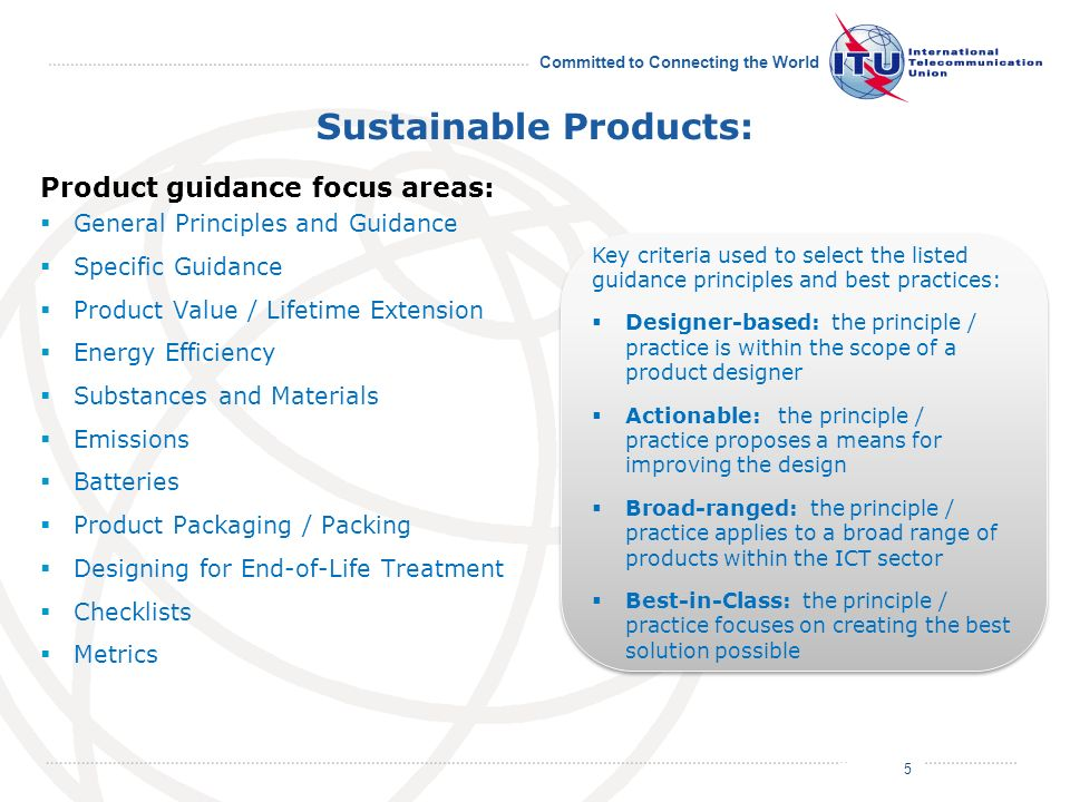July 2011 Committed to Connecting the World Sustainable Products: Product guidance focus areas: General Principles and Guidance Specific Guidance Product Value / Lifetime Extension Energy Efficiency Substances and Materials Emissions Batteries Product Packaging / Packing Designing for End-of-Life Treatment Checklists Metrics 5 Key criteria used to select the listed guidance principles and best practices: Designer-based: the principle / practice is within the scope of a product designer Actionable: the principle / practice proposes a means for improving the design Broad-ranged: the principle / practice applies to a broad range of products within the ICT sector Best-in-Class: the principle / practice focuses on creating the best solution possible Key criteria used to select the listed guidance principles and best practices: Designer-based: the principle / practice is within the scope of a product designer Actionable: the principle / practice proposes a means for improving the design Broad-ranged: the principle / practice applies to a broad range of products within the ICT sector Best-in-Class: the principle / practice focuses on creating the best solution possible