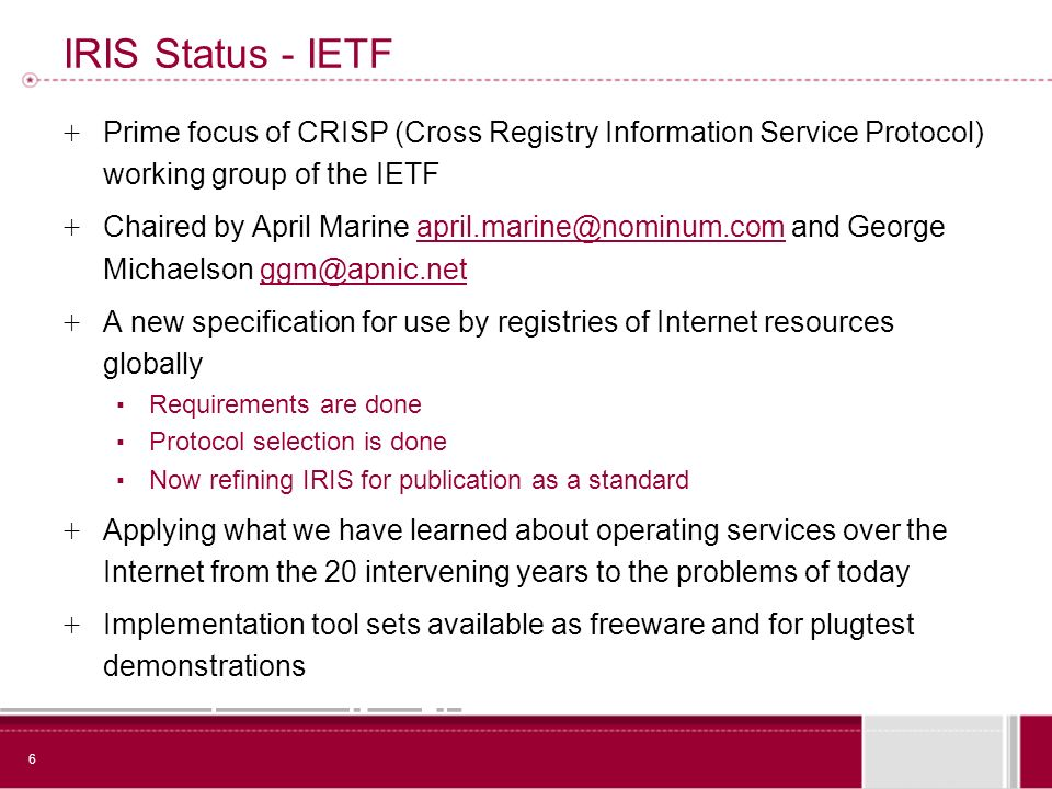 6 IRIS Status - IETF + Prime focus of CRISP (Cross Registry Information Service Protocol) working group of the IETF + Chaired by April Marine april.marine@nominum.com and George Michaelson ggm@apnic.netapril.marine@nominum.comggm@apnic.net + A new specification for use by registries of Internet resources globally Requirements are done Protocol selection is done Now refining IRIS for publication as a standard + Applying what we have learned about operating services over the Internet from the 20 intervening years to the problems of today + Implementation tool sets available as freeware and for plugtest demonstrations